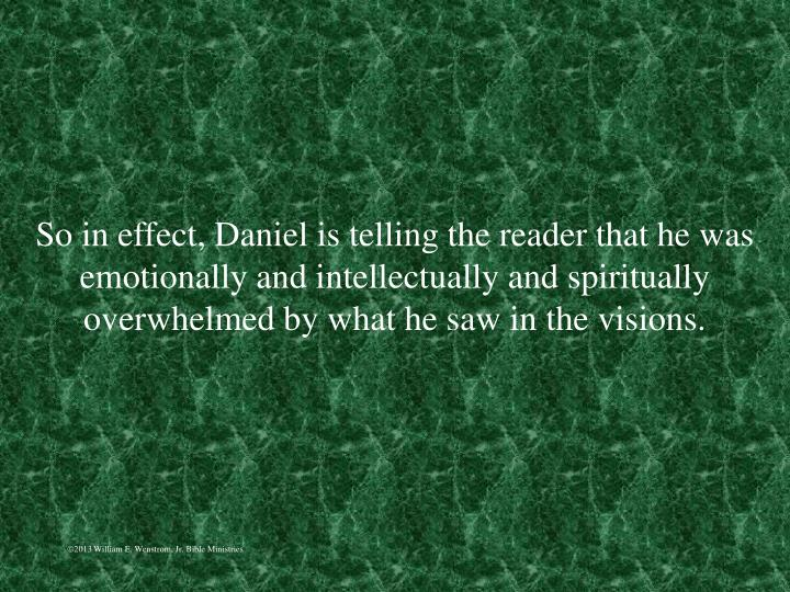 So in effect, Daniel is telling the reader that he was emotionally and intellectually and spiritually overwhelmed by what he saw in the visions.