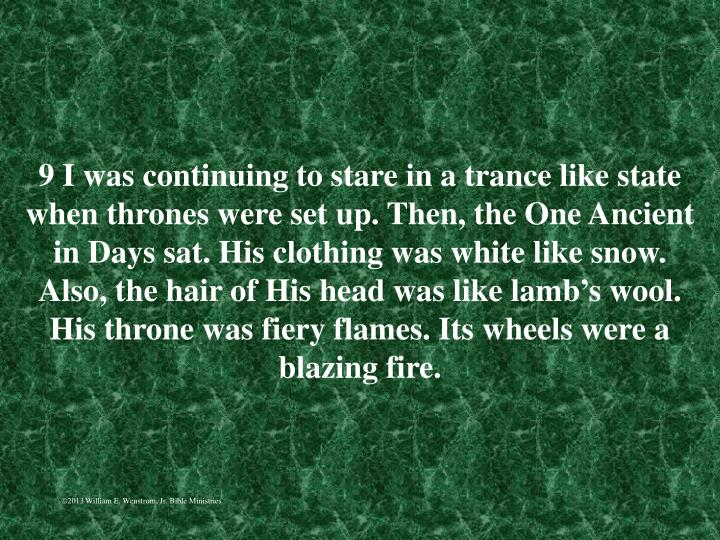 9 I was continuing to stare in a trance like state when thrones were set up. Then, the One Ancient in Days sat. His clothing was white like snow. Also, the hair of His head was like lamb's wool. His throne was fiery flames. Its wheels were a blazing fire.
