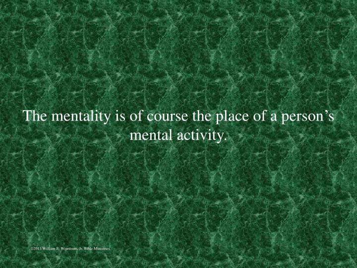 The mentality is of course the place of a person's mental activity.