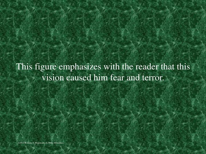 This figure emphasizes with the reader that this vision caused him fear and terror.