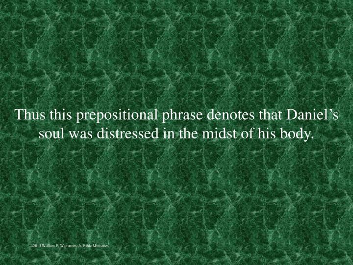 Thus this prepositional phrase denotes that Daniel's soul was distressed in the midst of his body.
