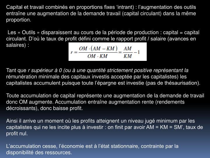 Capital et travail combins en proportions fixes intrant) : laugmentation des outils entrane une augmentation de la demande travail (capital circulant) dans la mme proportion.