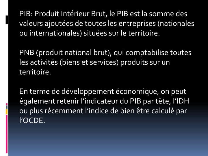 PIB: Produit Intrieur Brut, le PIB est la somme des valeurs ajoutes de toutes les entreprises (nationales ou internationales) situes sur le territoire.