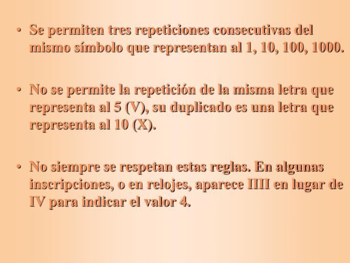Se permiten tres repeticiones consecutivas del mismo símbolo que representan al 1, 10, 100, 1000.