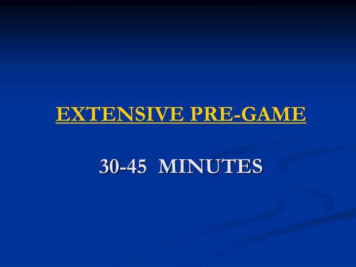 EXTENSIVE PRE-GAME
