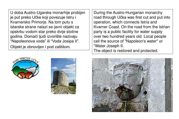 """U doba Austro-Ugarske monarhije probijen je put preko Učke koji povezuje Istru i Kvarnersko Primorje. Na tom putu s istarske strane nalazi se javni objekt za opskrbu vodom star preko dvije stotine godina. Domaći ljudi izvorište nazivaju """"Napoleonova voda"""" ili """"Voda Josipa II""""."""