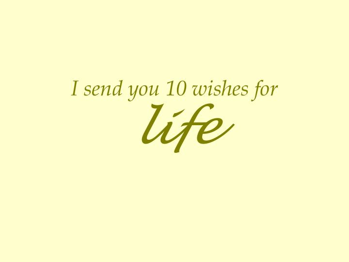 I send you 10 wishes for life