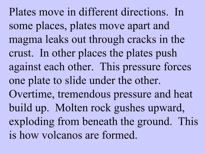 Plates move in different directions.  In some places, plates move apart and magma leaks out through cracks in the crust.  In other places the plates push against each other.  This pressure forces one plate to slide under the other.  Overtime, tremendous pressure and heat build up.  Molten rock gushes upward, exploding from beneath the ground.  This is how volcanos are formed.