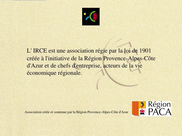 L' IRCE est une association régie par la loi de 1901 créée à l'initiative de la Région Provence-Alpes-Côte d'Azur et de chefs d'entreprise, acteurs de la vie économique régionale.