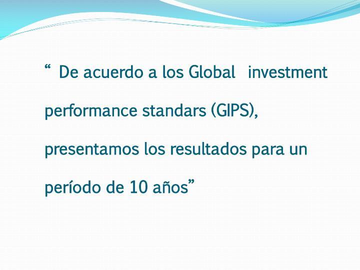 """"""" De acuerdo a los Global  investment performance standars (GIPS), presentamos los resultados para un período de 10 años"""""""