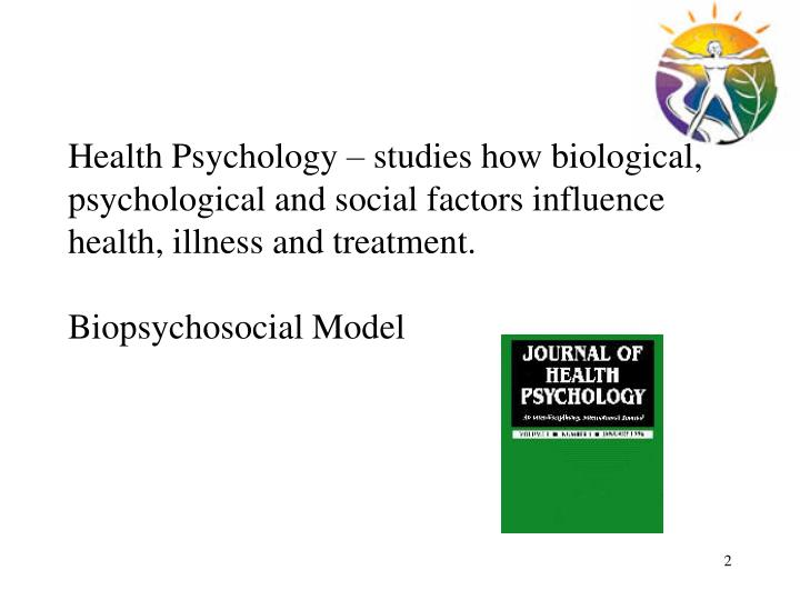 Health Psychology – studies how biological, psychological and social factors influence health, illness and treatment.