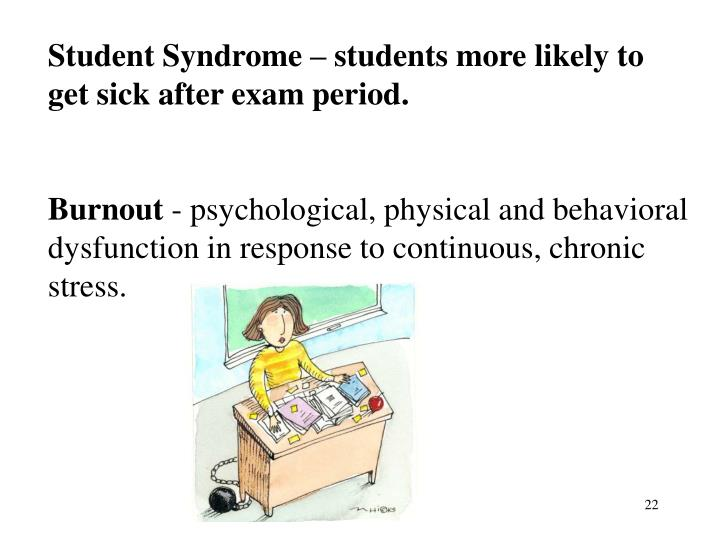 Student Syndrome – students more likely to get sick after exam period.