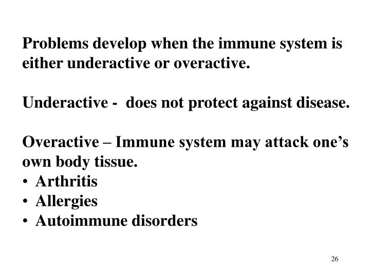 Problems develop when the immune system is either underactive or overactive.