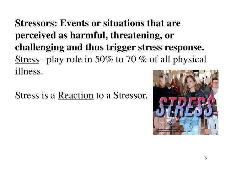 Stressors: Events or situations that are perceived as harmful, threatening, or challenging and thus trigger stress response.