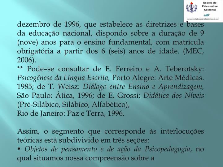 dezembro de 1996, que estabelece as diretrizes e bases da educao nacional, dispondo sobre a durao de 9 (nove) anos para o ensino fundamental, com matrcula obrigatria a partir dos 6 (seis) anos de idade. (MEC, 2006).