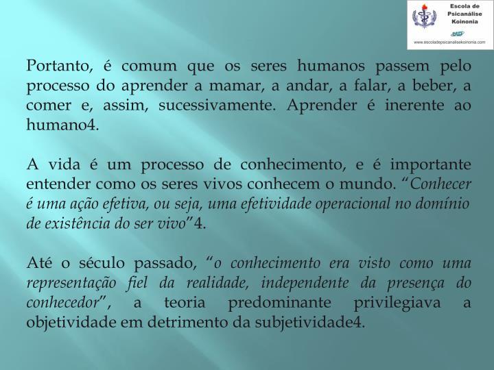 Portanto,  comum que os seres humanos passem pelo processo do aprender a mamar, a andar, a falar, a beber, a comer e, assim, sucessivamente. Aprender  inerente ao humano4.