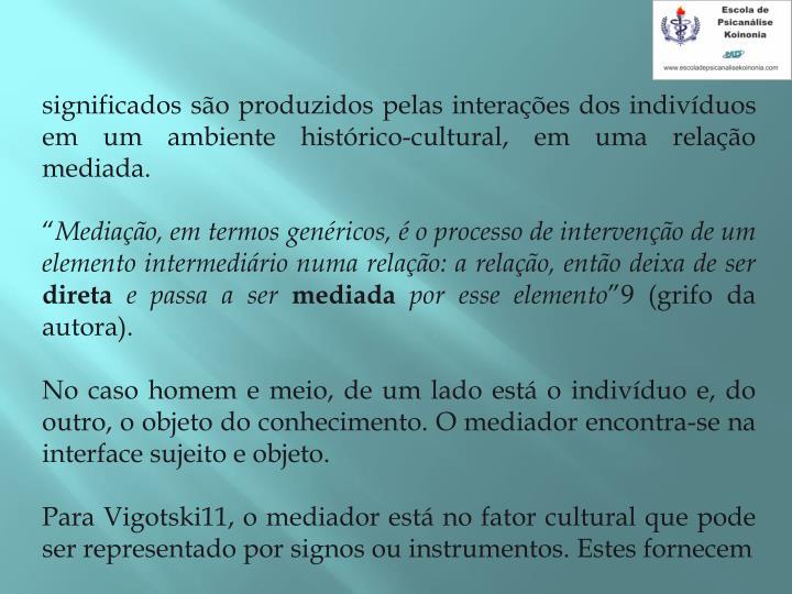 significados so produzidos pelas interaes dos indivduos em um ambiente histrico-cultural, em uma relao mediada.