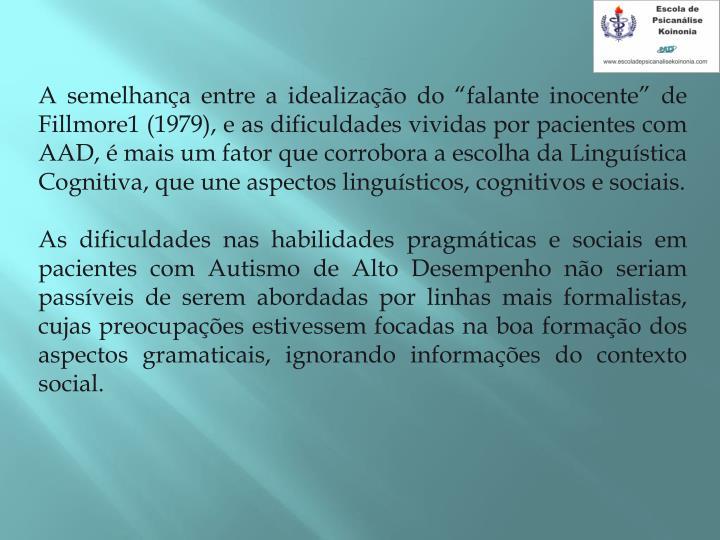 A semelhana entre a idealizao do falante inocente de Fillmore1 (1979), e as dificuldades vividas por pacientes com AAD,  mais um fator que corrobora a escolha da Lingustica Cognitiva, que une aspectos lingusticos, cognitivos e sociais.