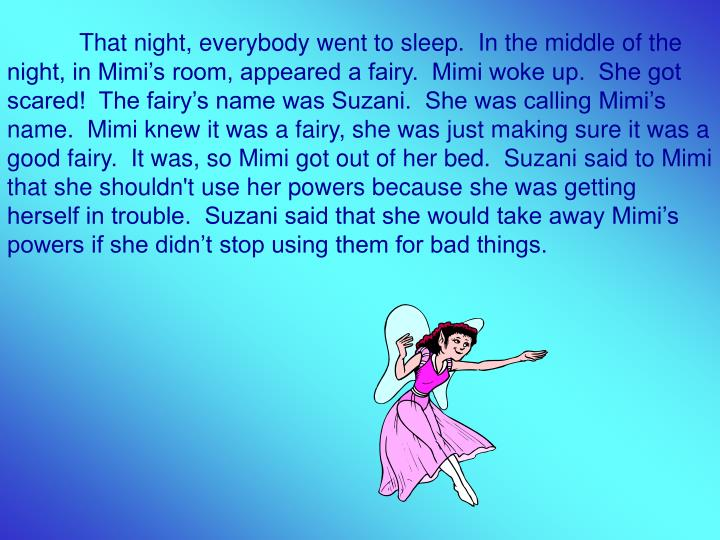 That night, everybody went to sleep.  In the middle of the night, in Mimi's room, appeared a fairy.  Mimi woke up.  She got scared!  The fairy's name was Suzani.  She was calling Mimi's name.  Mimi knew it was a fairy, she was just making sure it was a good fairy.  It was, so Mimi got out of her bed.  Suzani said to Mimi that she shouldn't use her powers because she was getting herself in trouble.  Suzani said that she would take away Mimi's powers if she didn't stop using them for bad things.