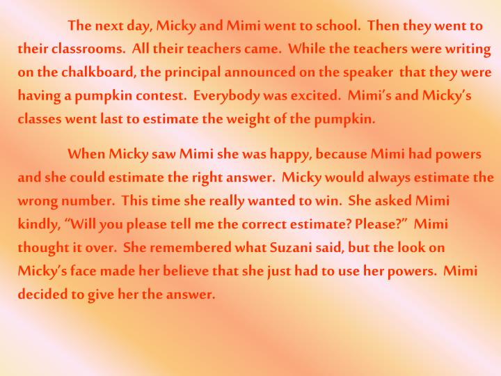 The next day, Micky and Mimi went to school.  Then they went to their classrooms.  All their teachers came.  While the teachers were writing on the chalkboard, the principal announced on the speaker  that they were having a pumpkin contest.  Everybody was excited.  Mimi's and Micky's classes went last to estimate the weight of the pumpkin.