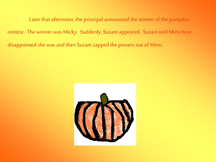 Later that afternoon, the principal announced the winner of the pumpkin contest.  The winner was Micky.  Suddenly, Suzani appeared.  Suzani told Mimi how disappointed she was and then Suzani zapped the powers out of Mimi.