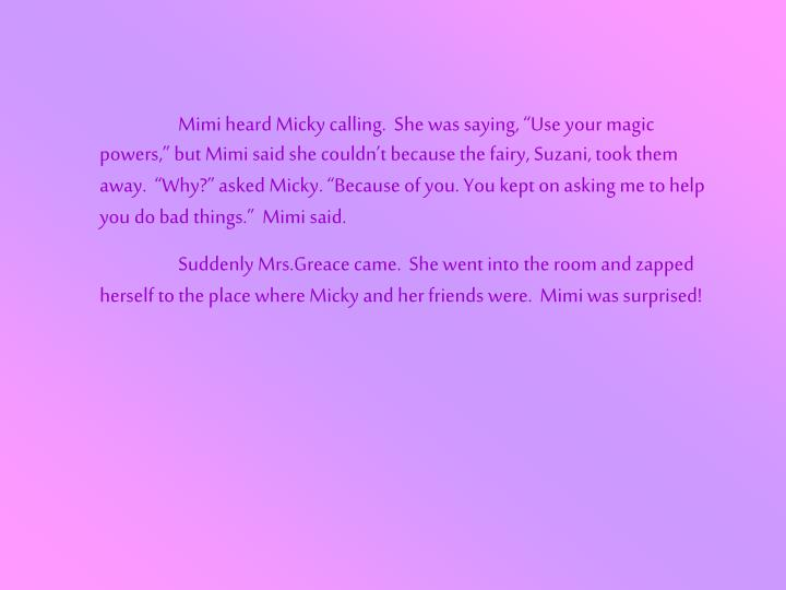 "Mimi heard Micky calling.  She was saying, ""Use your magic powers,"" but Mimi said she couldn't because the fairy, Suzani, took them away.  ""Why?"" asked Micky. ""Because of you. You kept on asking me to help you do bad things.""  Mimi said."
