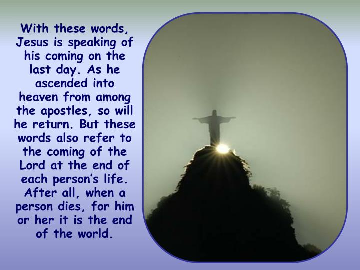 With these words, Jesus is speaking of his coming on the last day. As he ascended into heaven from among the apostles, so will he return. But these words also refer to the coming of the Lord at the end of each person's life. After all, when a person dies, for him or her it is the end of the world.