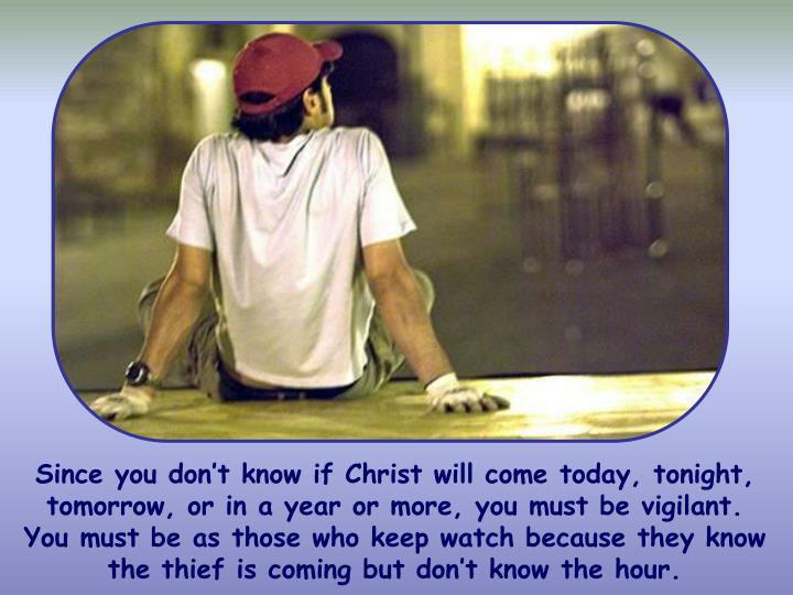 Since you don't know if Christ will come today, tonight, tomorrow, or in a year or more, you must be vigilant. You must be as those who keep watch because they know the thief is coming but don't know the hour.