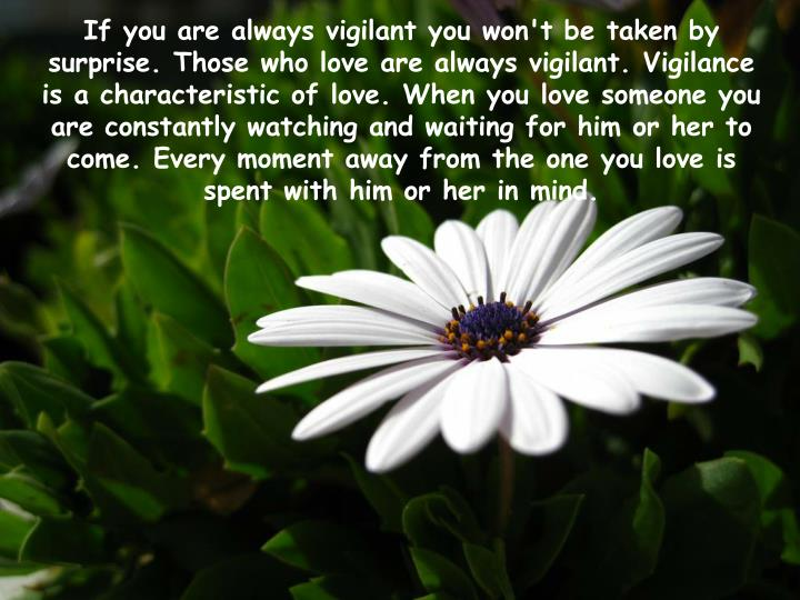 If you are always vigilant you won't be taken by surprise. Those who love are always vigilant. Vigilance is a characteristic of love. When you love someone you are constantly watching and waiting for him or her to come. Every moment away from the one you love is spent with him or her in mind.