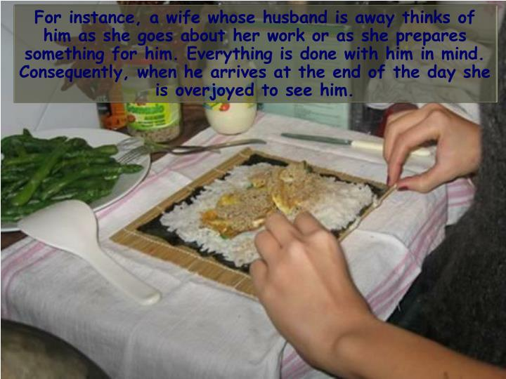 For instance, a wife whose husband is away thinks of him as she goes about her work or as she prepares something for him. Everything is done with him in mind. Consequently, when he arrives at the end of the day she is overjoyed to see him.