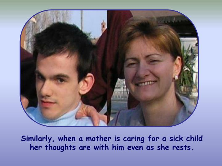 Similarly, when a mother is caring for a sick child her thoughts are with him even as she rests.