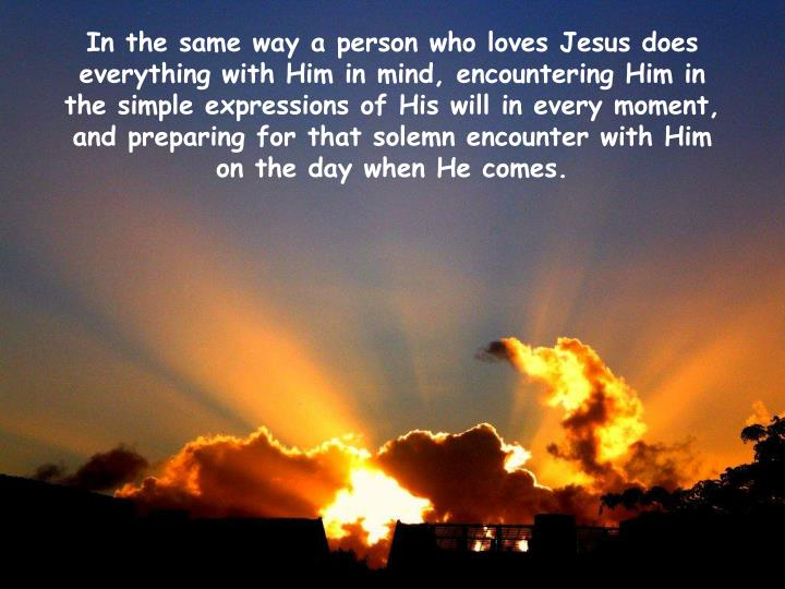 In the same way a person who loves Jesus does everything with Him in mind, encountering Him in the simple expressions of His will in every moment, and preparing for that solemn encounter with Him on the day when He comes.