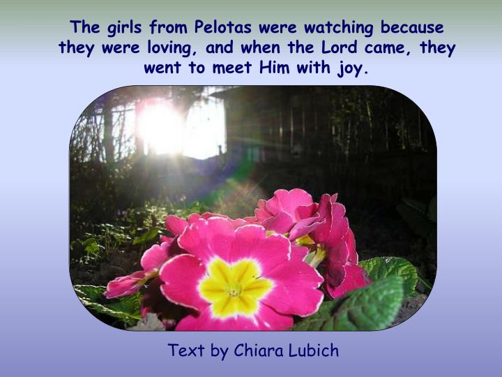 The girls from Pelotas were watching because they were loving, and when the Lord came, they went to meet Him with joy.