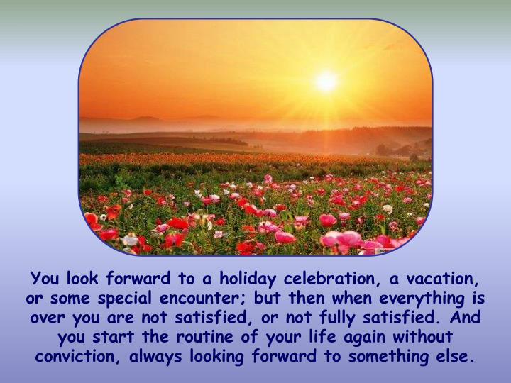 You look forward to a holiday celebration, a vacation, or some special encounter; but then when everything is over you are not satisfied, or not fully satisfied. And you start the routine of your life again without conviction, always looking forward to something else.