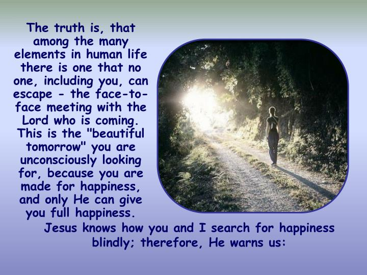 """The truth is, that among the many elements in human life there is one that no one, including you, can escape - the face-to-face meeting with the Lord who is coming. This is the """"beautiful tomorrow"""" you are unconsciously looking for, because you are made for happiness, and only He can give you full happiness."""
