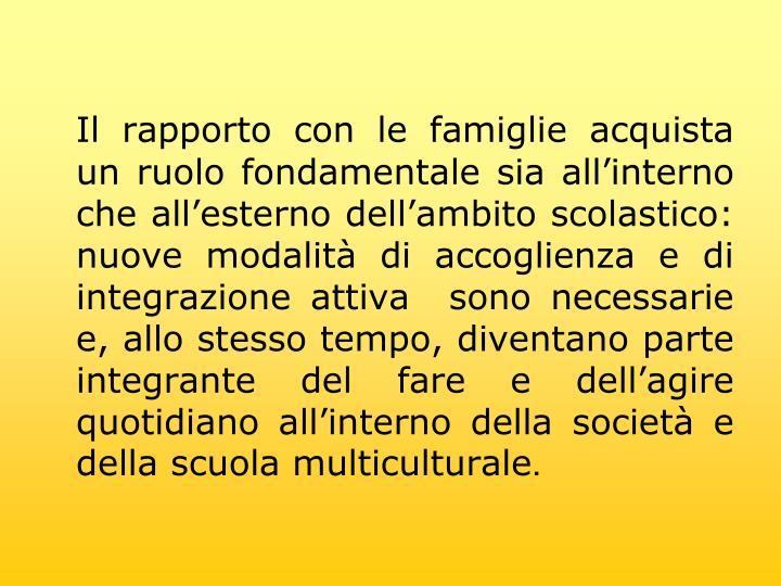Il rapporto con le famiglie acquista un ruolo fondamentale sia allinterno che allesterno dellambito scolastico: nuove modalit di accoglienza e di integrazione attiva sono necessarie e, allo stesso tempo, diventano parte integrante del fare e dellagire quotidiano allinterno della societ e della scuola multiculturale