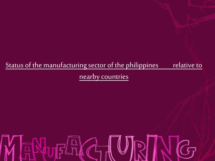 Status of the manufacturing sector of the philippines          relative to nearby countries