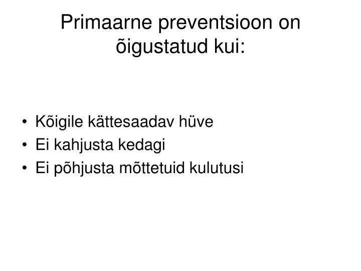 Primaarne preventsioon on õigustatud kui:
