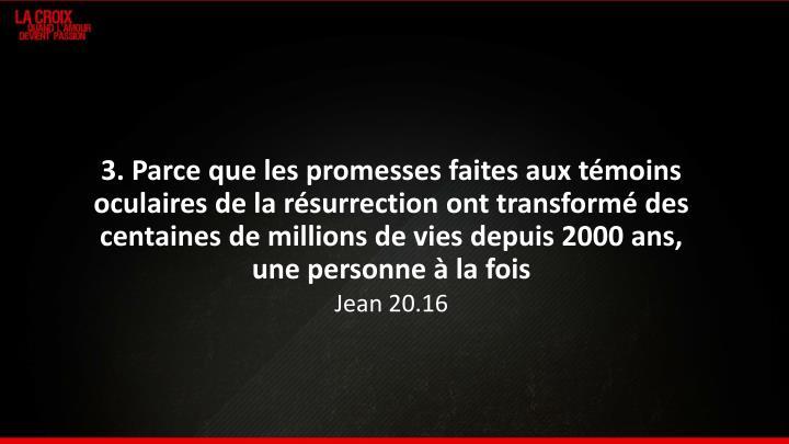 3. Parce que les promesses faites aux témoins oculaires de la résurrection ont transformé des centaines de millions de vies depuis 2000 ans, une personne à la fois