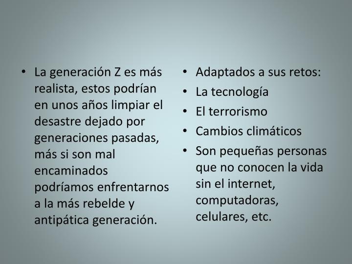 La generación Z es más realista, estos podrían en unos años limpiar el desastre dejado por generaciones pasadas, más si son mal encaminados podríamos enfrentarnos a la más rebelde y antipática generación.
