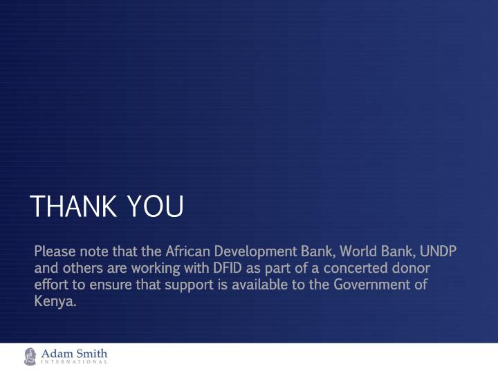 Please note that the African Development Bank, World Bank, UNDP and others are working with DFID as part of a concerted donor effort to ensure that support is available to the Government of Kenya.