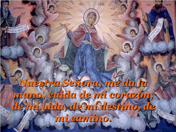 Nuestra Señora, me da la mano, cuida de mi corazón, de mi vida, de mi destino, de mi camino.
