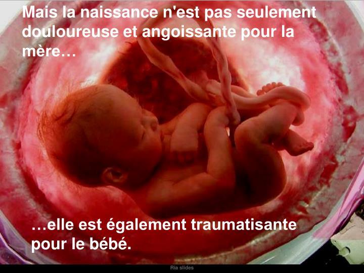 Mais la naissance n'est pas seulement douloureuse et angoissante pour la mère…