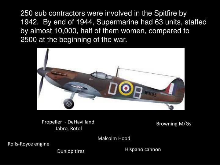 250 sub contractors were involved in the Spitfire by 1942.  By end of 1944, Supermarine had 63 units, staffed by almost 10,000, half of them women, compared to 2500 at the beginning of the war.