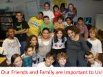 our friends and family are important to us