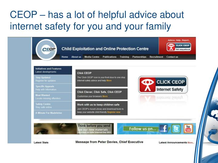 CEOP – has a lot of helpful advice about internet safety for you and your family