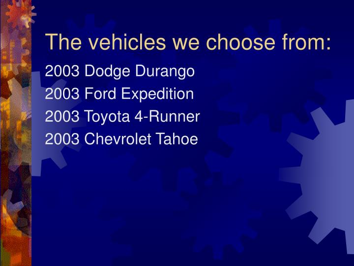 The vehicles we choose from: