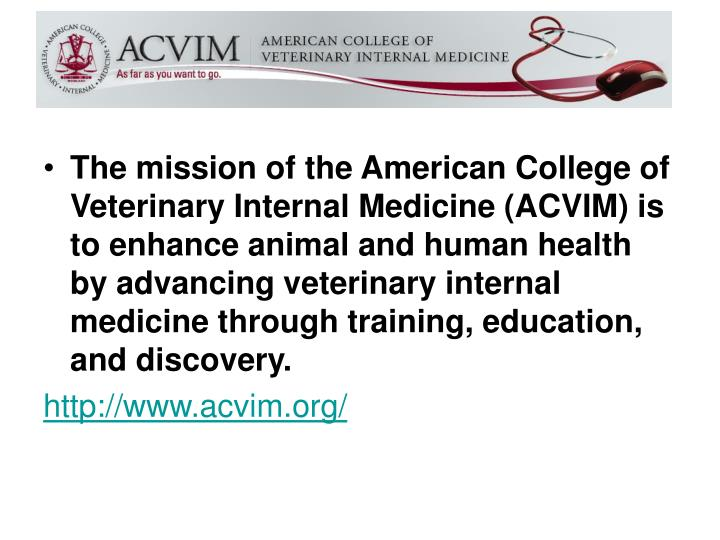 The mission of the American College of Veterinary Internal Medicine (ACVIM) is to enhance animal and human health by advancing veterinary internal medicine through training, education, and discovery.