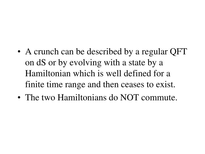 A crunch can be described by a regular QFT on dS or by evolving with a state by a Hamiltonian which is well defined for a finite time range and then ceases to exist.