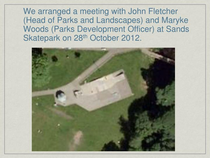 We arranged a meeting with John Fletcher (Head of Parks and Landscapes) and Maryke Woods (Parks Development Officer) at Sands Skatepark on 28